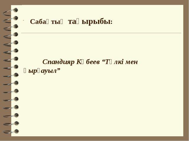 """Спандияр Көбеев """"Түлкі мен қырғауыл"""" Сабақтың тақырыбы:"""