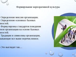 Формирование корпоративной культуры •Определение миссии организации. •Опре