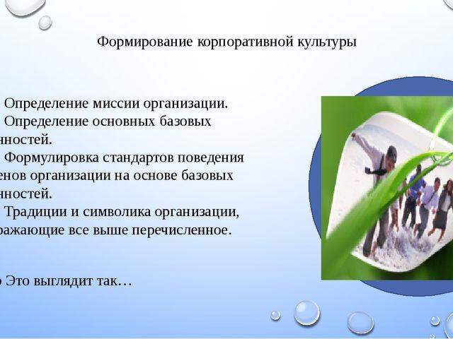 Формирование корпоративной культуры •Определение миссии организации. •Опре...