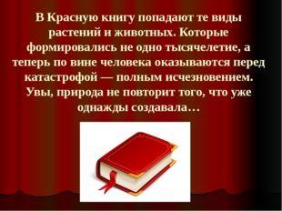 В Красную книгу попадают те виды растений и животных. Которые формировались н