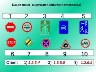 1 2 3 4 5 6 7 8 9 10 Какие знаки запрещают движение велосипеда? Ответ: 1) 1,2