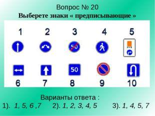 Вопрос № 20 Выберете знаки « предписывающие » Варианты ответа : 1). 1, 5, 6 ,