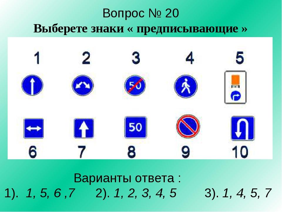 Вопрос № 20 Выберете знаки « предписывающие » Варианты ответа : 1). 1, 5, 6 ,...