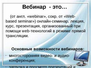 Вебинар - это…  (от англ. «webinar», сокр. от «Web-based seminar») онлайн-се