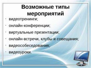 Возможные типы мероприятий видеотренинги; онлайн-конференции; виртуальные пре
