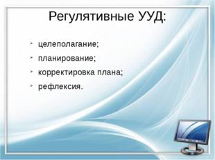 Регулятивные УУД: целеполагание; планирование; корректировка плана; рефлексия.