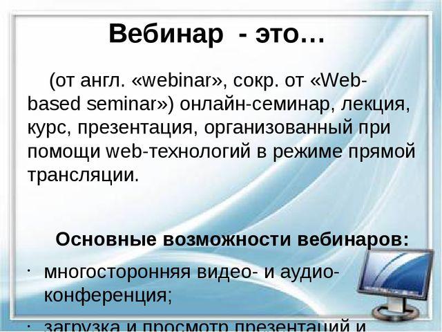 Вебинар - это…  (от англ. «webinar», сокр. от «Web-based seminar») онлайн-се...