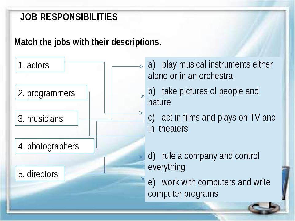 JOB RESPONSIBILITIES Match the jobs with their descriptions. 1. actors 2. pro...