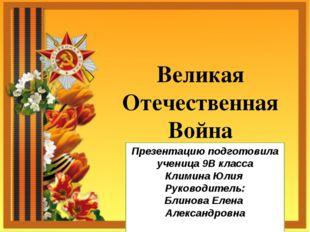 Великая Отечественная Война Презентацию подготовила ученица 9В класса Климина