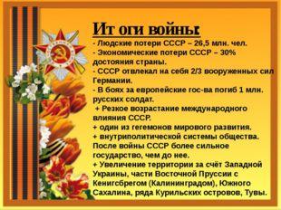 Итоги войны: - Людские потери СССР – 26,5 млн. чел. - Экономические потери С
