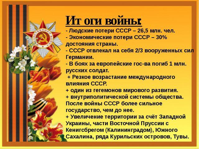 Итоги войны: - Людские потери СССР – 26,5 млн. чел. - Экономические потери С...