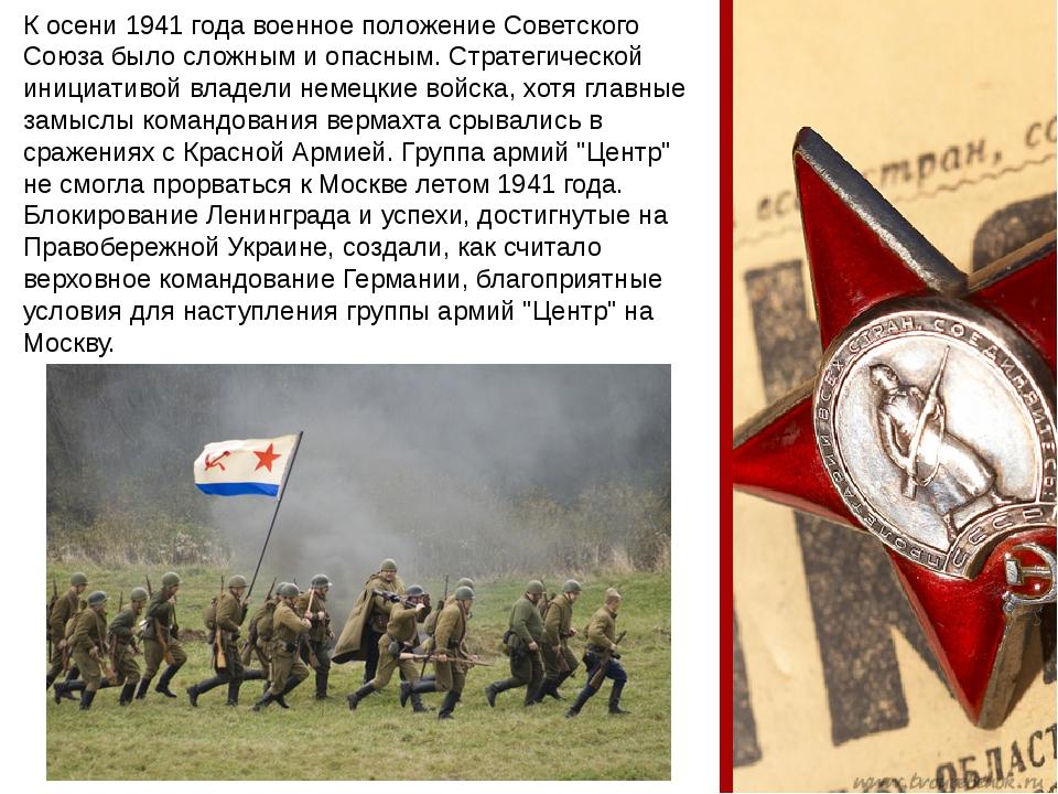 К осени 1941 года военное положение Советского Союза было сложным и опасным....