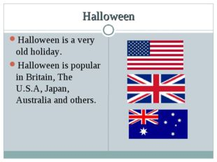 Halloween Halloween is a very old holiday. Halloween is popular in Britain, T