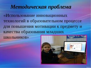 Методическая проблема «Использование инновационных технологий в образовательн