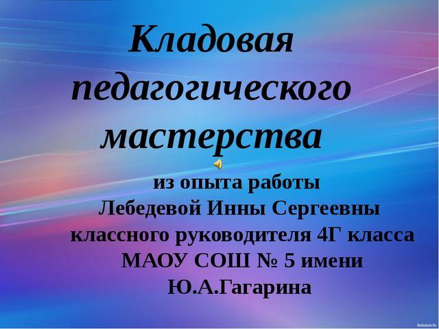 Кладовая педагогического мастерства из опыта работы Лебедевой Инны Сергеевны...