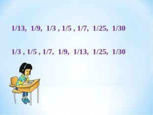 1/13, 1/9, 1/3 , 1/5 , 1/7, 1/25, 1/30 1/3 , 1/5 , 1/7, 1/9, 1/13, 1/25, 1/30