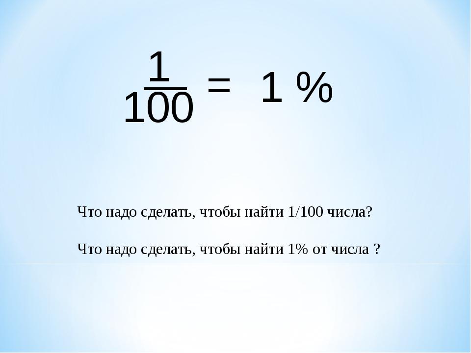 1 — 100 1 % = Что надо сделать, чтобы найти 1/100 числа? Что надо сделать, чт...