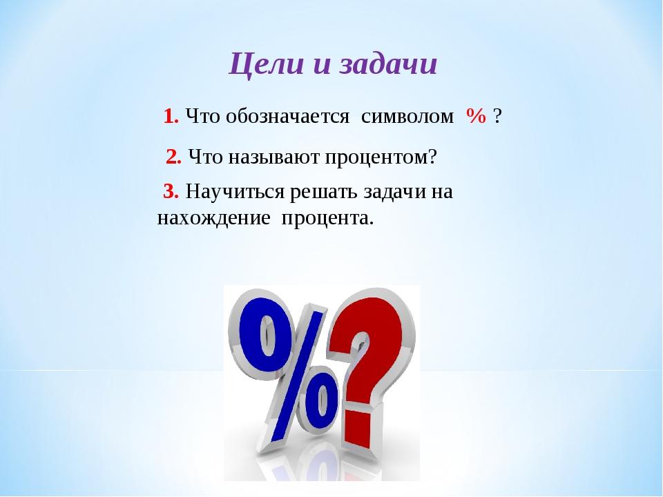 2. Что называют процентом? 3. Научиться решать задачи на нахождение процента....