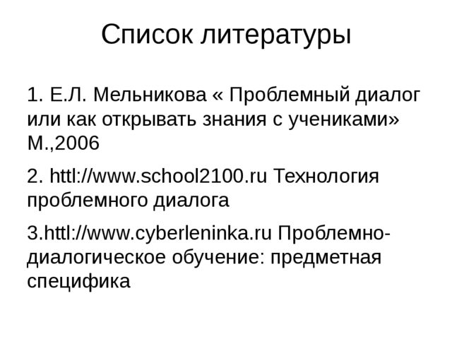 Список литературы 1. Е.Л. Мельникова « Проблемный диалог или как открывать зн...
