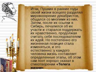 Итак, Пушкин в ранние годы своей жизни всецело разделял мировоззрение декабри