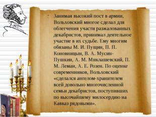 Занимая высокий пост в армии, Вольховский многое сделал для облегчения участи