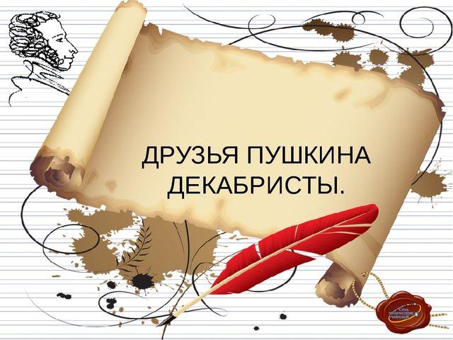ДРУЗЬЯ ПУШКИНА ДЕКАБРИСТЫ.
