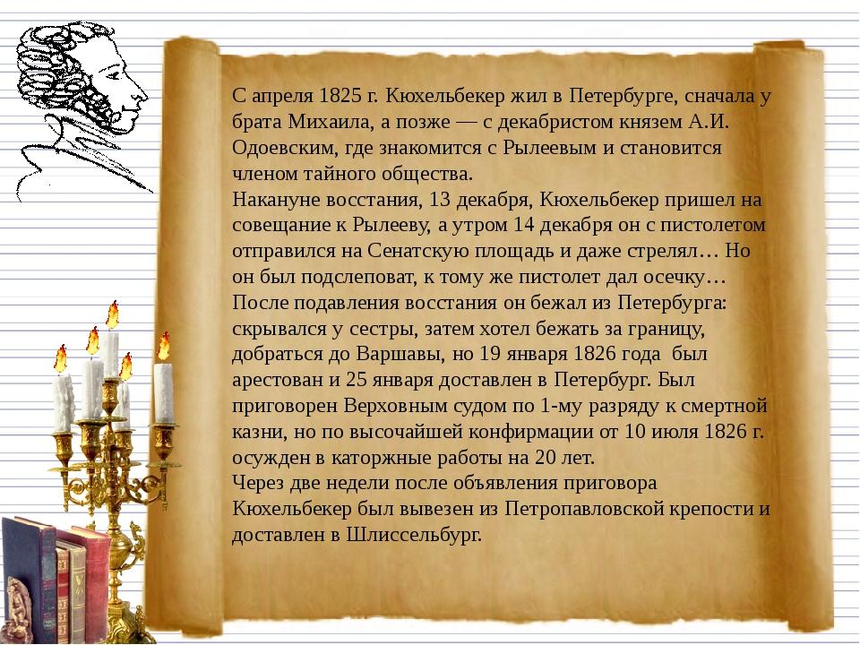 С апреля 1825 г. Кюхельбекер жил в Петербурге, сначала у брата Михаила, а по...