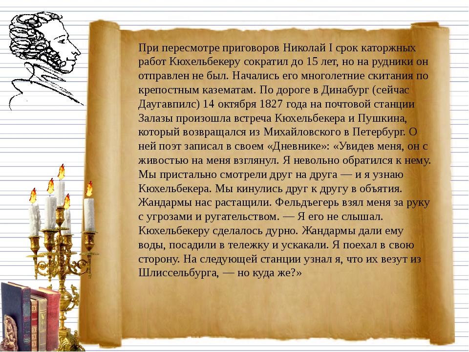 При пересмотре приговоров Николай I срок каторжных работ Кюхельбекеру сократ...