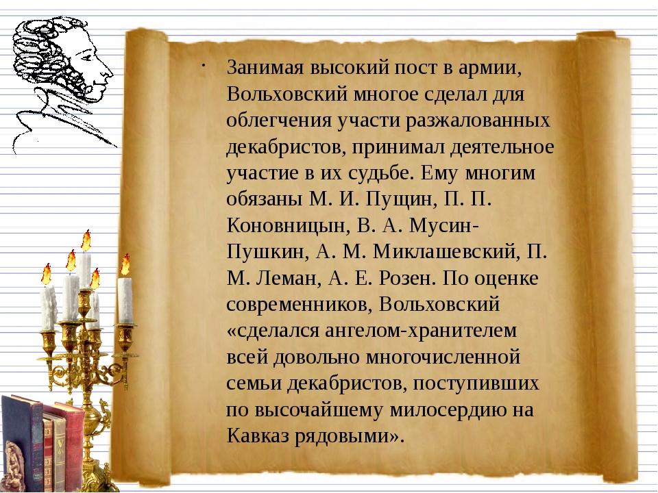 Занимая высокий пост в армии, Вольховский многое сделал для облегчения участи...
