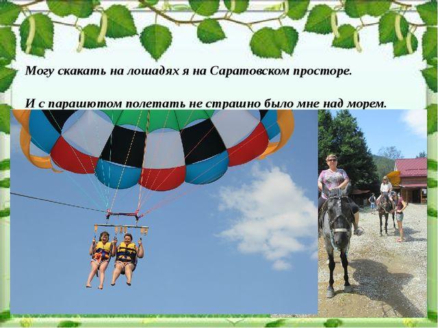 Могу скакать на лошадях я на Саратовском просторе. И с парашютом полетать не...