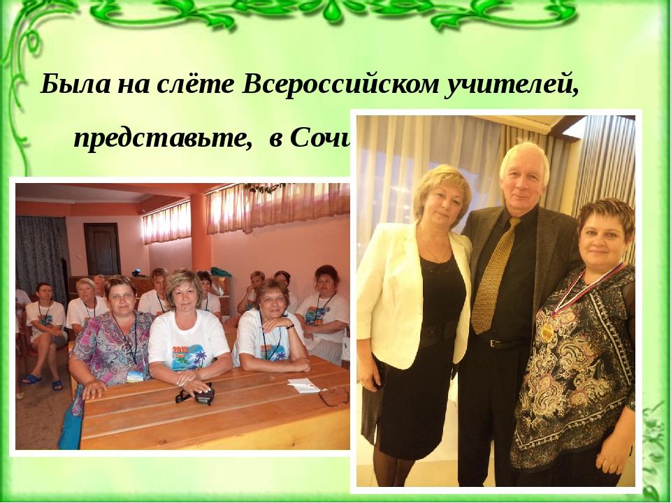 Была на слёте Всероссийском учителей, представьте, в Сочи. На Деловой приём...