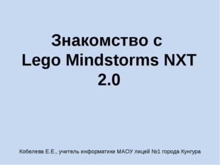 Знакомство с Lego Mindstorms NXT 2.0 Кобелева Е.Е., учитель информатики МАОУ