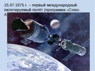15.07.1975 г. – первый международный пилотируемый полёт (программа «Союз-Апол