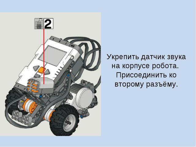 Укрепить датчик звука на корпусе робота. Присоединить ко второму разъёму.