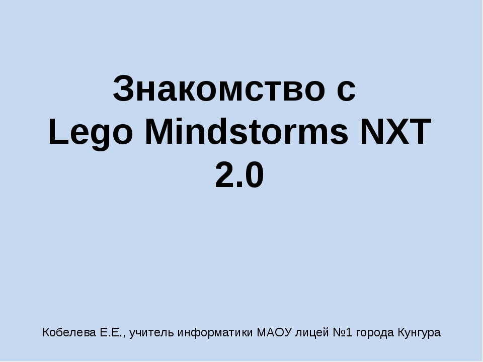 Знакомство с Lego Mindstorms NXT 2.0 Кобелева Е.Е., учитель информатики МАОУ...