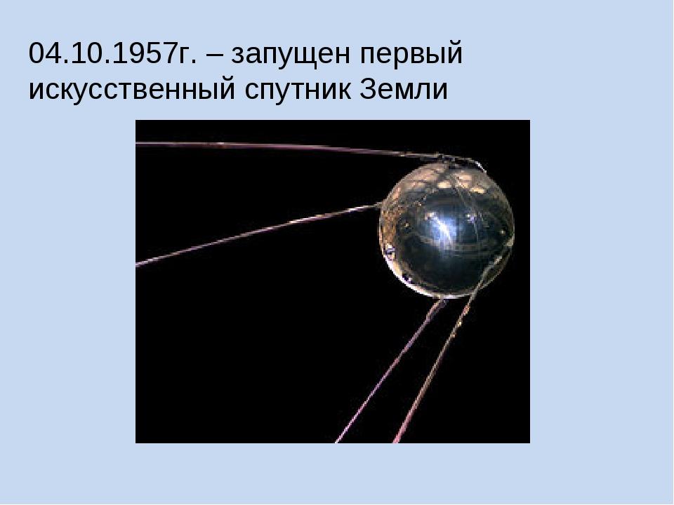 04.10.1957г. – запущен первый искусственный спутник Земли