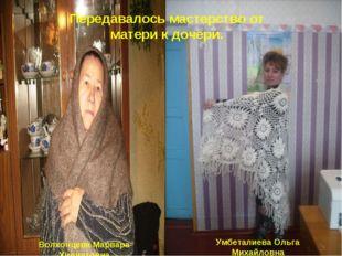Передавалось мастерство от матери к дочери. Волхонцева Марвара Хидиятовна Умб