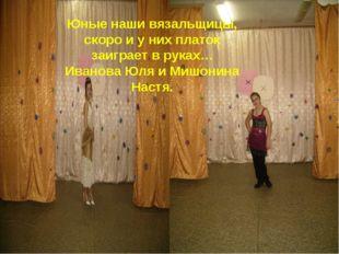 Юные наши вязальщицы, скоро и у них платок заиграет в руках… Иванова Юля и Ми