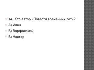 14. Кто автор «Повести временных лет»? А) Иван Б) Варфоломей В) Нестор