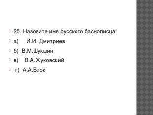 25. Назовите имя русского баснописца: а) И.И. Дмитриев