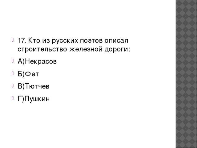 17. Кто из русских поэтов описал строительство железной дороги: А)Некрасов Б...