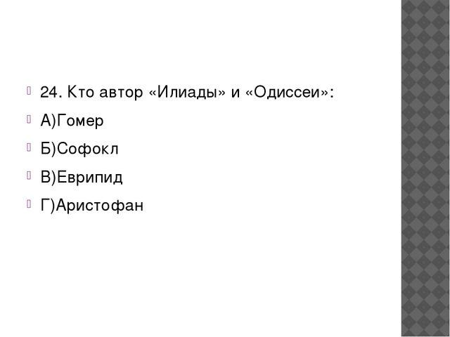 24. Кто автор «Илиады» и «Одиссеи»: А)Гомер Б)Софокл В)Еврипид Г)Аристофан