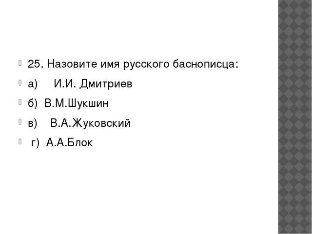 25. Назовите имя русского баснописца: а) И.И. Дмитриев...