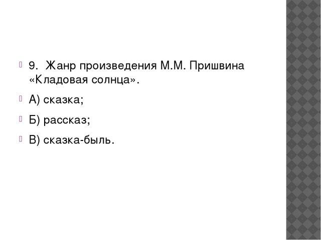 9. Жанр произведения М.М. Пришвина «Кладовая солнца». А) сказка; Б) рассказ...