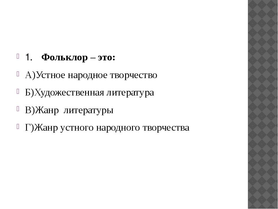1. Фольклор – это: А)Устное народное творчество Б)Художественная литература...