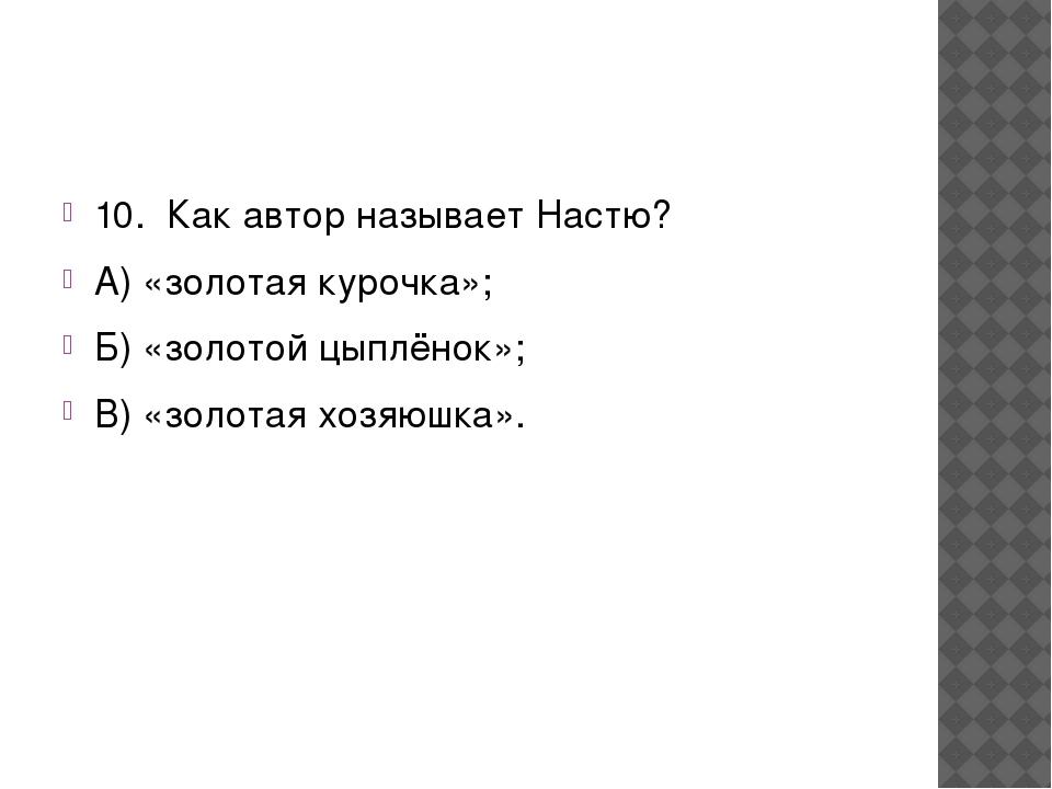 10. Как автор называет Настю? А) «золотая курочка»; Б) «золотой цыплёнок»;...