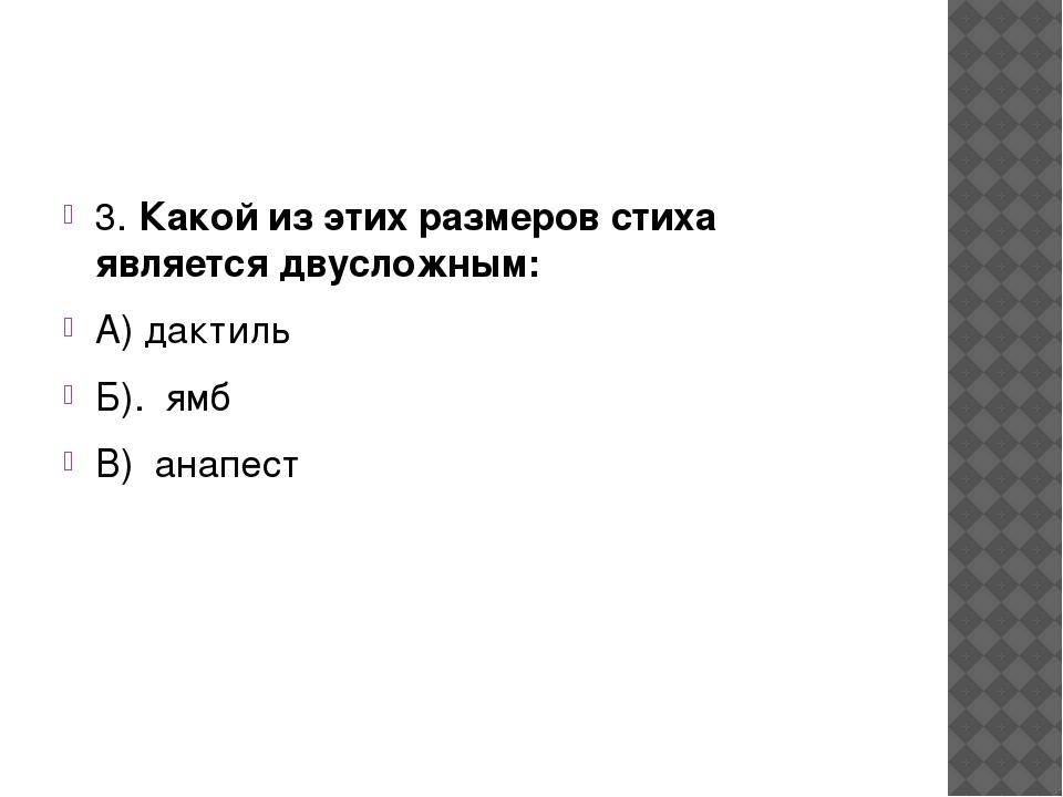 3. Какой из этих размеров стиха является двусложным: А) дактиль Б). ямб В)...