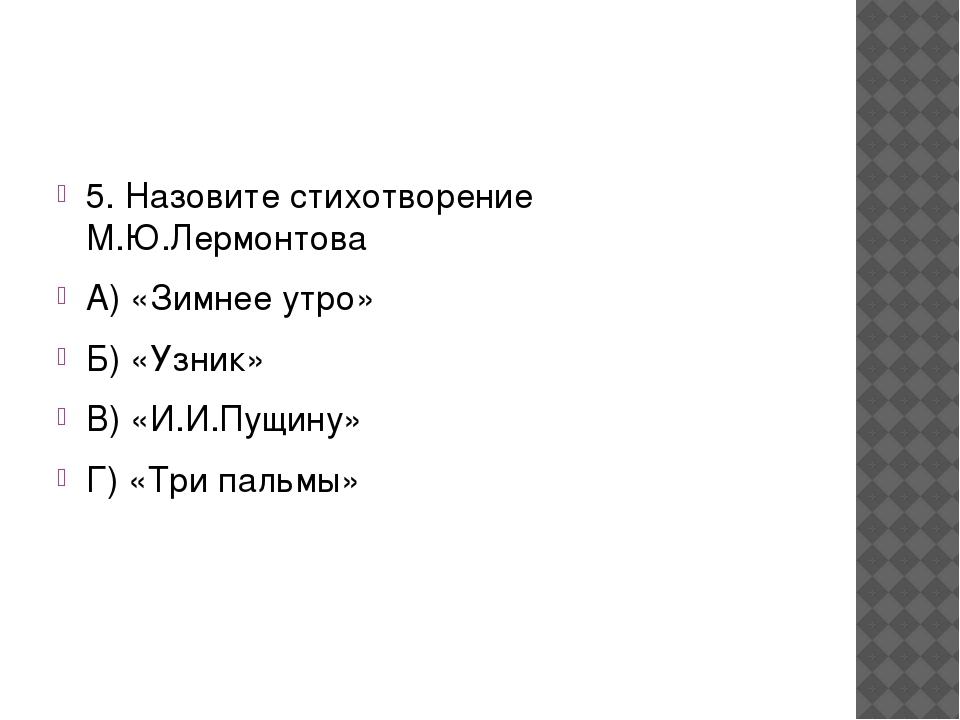 5. Назовите стихотворение М.Ю.Лермонтова А) «Зимнее утро» Б) «Узник» В) «И.И...