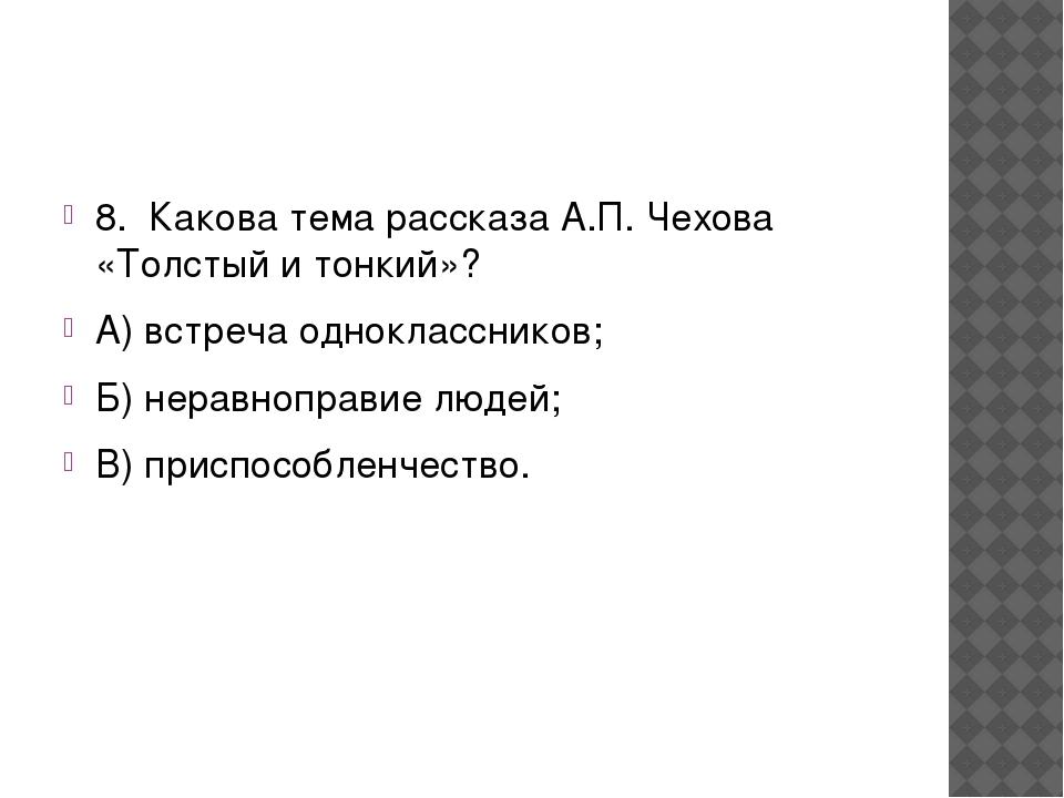 8. Какова тема рассказа А.П. Чехова «Толстый и тонкий»? А) встреча одноклас...