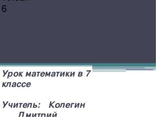 Урок математики в 7 классе Учитель: Колегин Дмитрий Евгеньевич Классная ра
